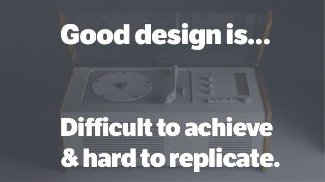 Gooddesignis… Difficulttoachieve &hardtoreplicate.