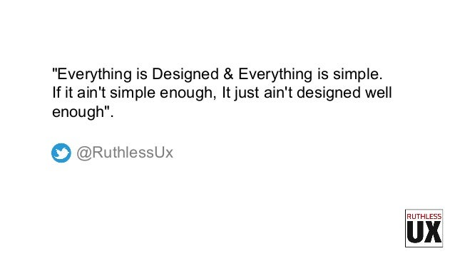 """@RuthlessUx """"Everything is Designed & Everything is simple. If it ain't simple enough, It just ain't designed well enough""""."""