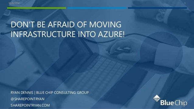 10/6/201610/6/2016 DON'T BE AFRAID OF MOVING INFRASTRUCTURE INTO AZURE! RYAN DENNIS | BLUE CHIP CONSULTING GROUP @SHAREPOI...