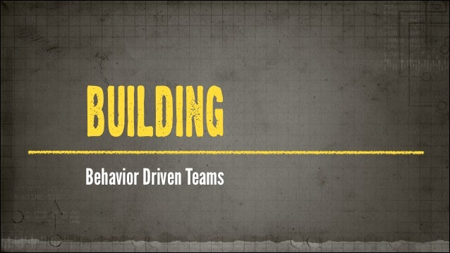 BUILDING Behavior Driven Teams