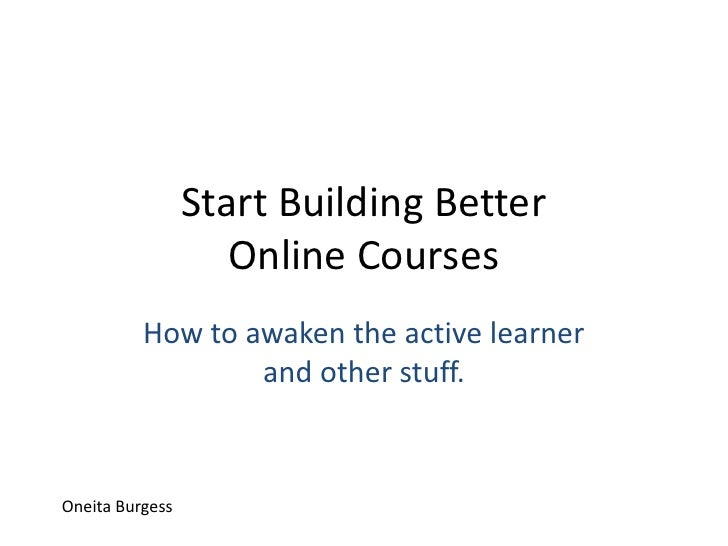 Start Building Better Online Courses<br />How to awaken the active learner and other stuff.<br />Oneita Burgess<br />