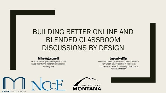 BUILDING BETTER ONLINE AND BLENDED CLASSROOM DISCUSSIONS BY DESIGN Jason Neiffer Assistant Director/Curriculum Director @ ...