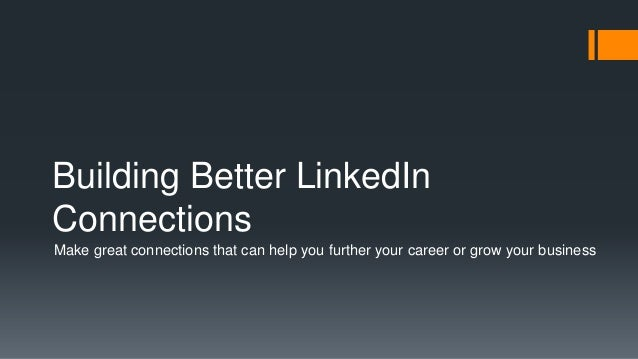 Building Better LinkedIn Connections Make great connections that can help you further your career or grow your business