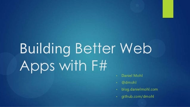 Building Better WebApps with F# •   Daniel Mohl             •   @dmohl             •   blog.danielmohl.com             •  ...