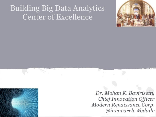 Building Big Data Analytics Center of Excellence Dr. Mohan K. Bavirisetty Chief Innovation Officer Modern Renaissance Corp...