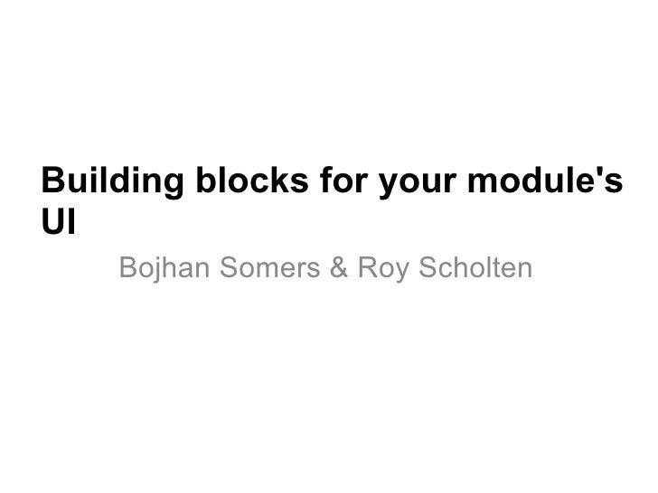 Building blocks for your module's UI Bojhan Somers & Roy Scholten