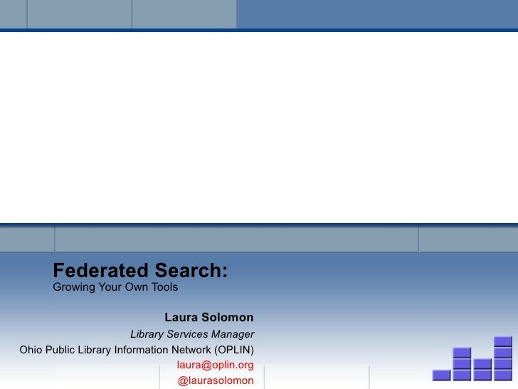 Federated Search: Growing Your Own Tools Laura Solomon Library Services Manager Ohio Public Library Information Network (O...