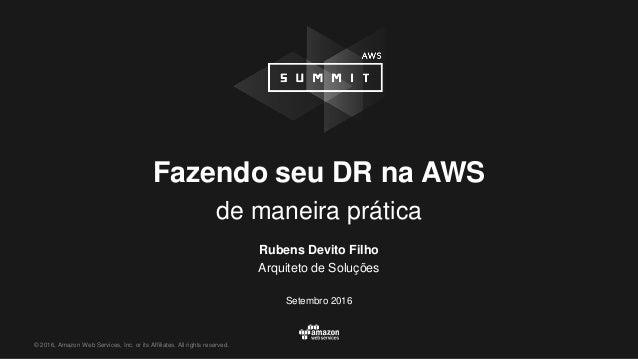 © 2016, Amazon Web Services, Inc. or its Affiliates. All rights reserved. Fazendo seu DR na AWS de maneira prática Rubens ...