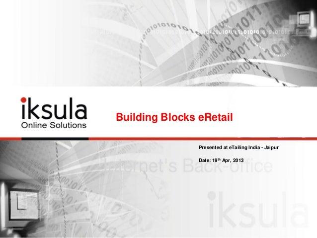 Building Blocks eRetail Presented at eTailing India - Jaipur Date: 19th Apr, 2013