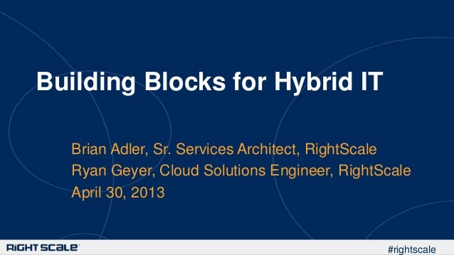 #rightscaleBuilding Blocks for Hybrid ITBrian Adler, Sr. Services Architect, RightScaleRyan Geyer, Cloud Solutions Enginee...