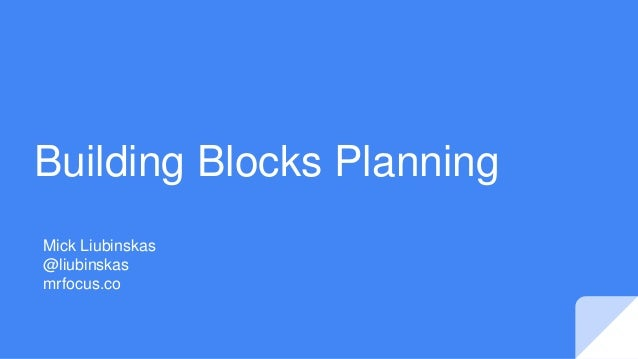 Building Blocks Planning Mick Liubinskas @liubinskas mrfocus.co