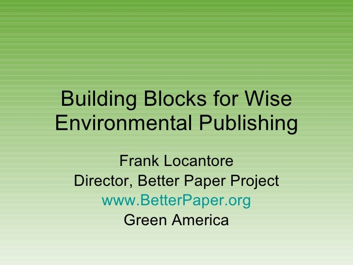 Building Blocks for Wise Environmental Publishing Frank Locantore Director, Better Paper Project www.BetterPaper.org Green...