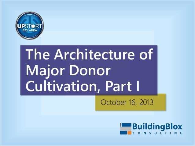 The Architecture of Major Donor Cultivation, Part I October 16, 2013