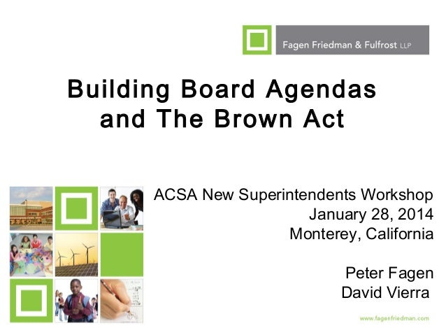 Building Board Agendas and The Brown Act ACSA New Superintendents Workshop January 28, 2014 Monterey, California Peter Fag...