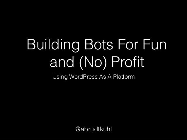 Building Bots For Fun and (No) Profit Using WordPress As A Platform @abrudtkuhl