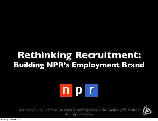Rethinking Recruitment:Building NPR's Employment BrandLars Schmidt | NPR Senior Director,Talent Acquisition & Innovation |...