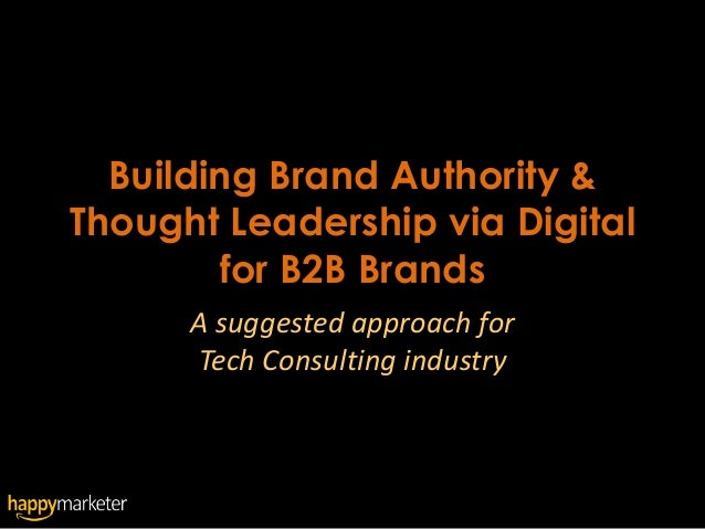 Building Brand Authority &Thought Leadership via Digital        for B2B Brands      A suggested approach for      Tech Con...