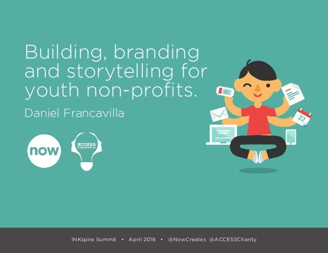 INKspire Summit • April 2018 • @NowCreates @ACCESSCharity Building, branding and storytelling for youth non-profits. Danie...