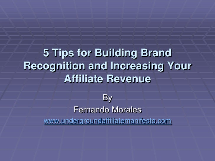 5 Tips for Building Brand Recognition and Increasing Your Affiliate Revenue<br />By<br />Fernando Morales<br />www.undergr...
