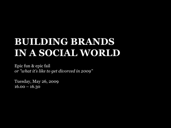 "BUILDING BRANDS IN A SOCIAL WORLD Epic fun & epic fail or ""what it's like to get divorced in 2009"" Tuesday, May 26, 2009 1..."