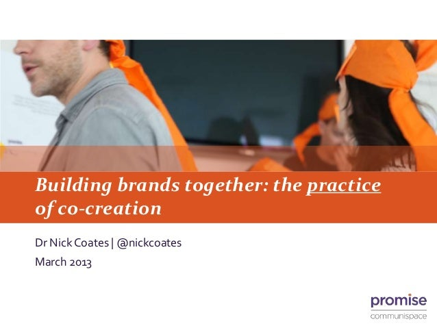Building brands together: the practiceof co-creationDr Nick Coates | @nickcoatesMarch 2013