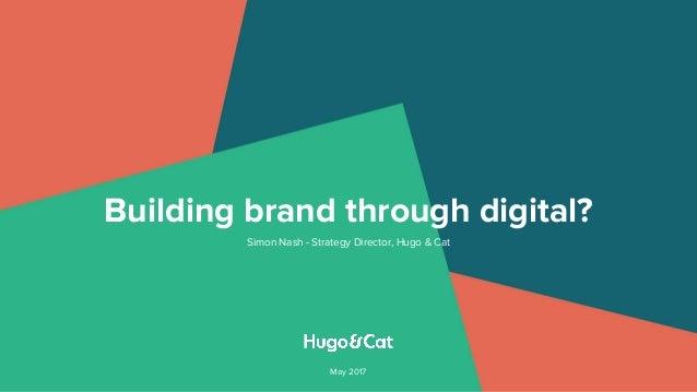 Building brand through digital? Simon Nash - Strategy Director, Hugo & Cat May 2017
