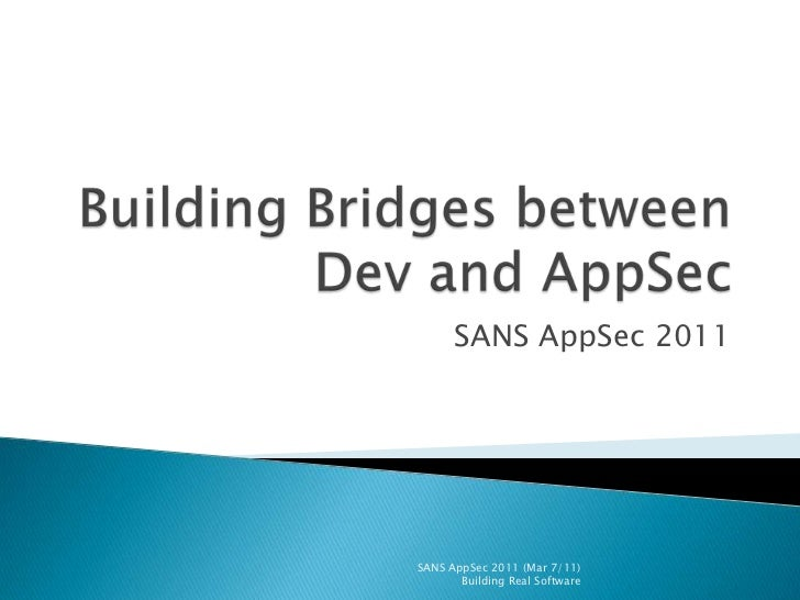 Building Bridges between Dev and AppSec<br />SANS AppSec 2011<br />SANS AppSec 2011 (Mar 7/11)                       Build...
