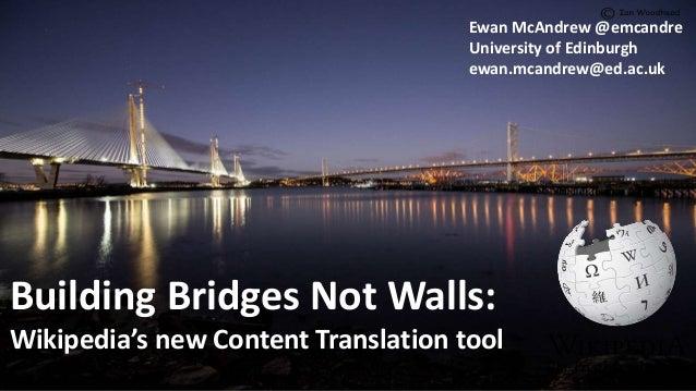 Building Bridges Not Walls: Wikipedia's new Content Translation tool Ewan McAndrew @emcandre University of Edinburgh ewan....