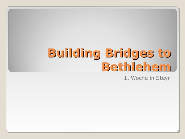 Building Bridges to        Bethlehem           1. Woche in Steyr