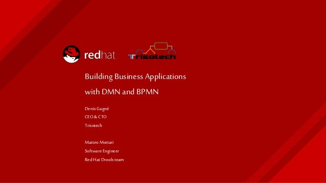 Building Business Applications with DMN and BPMN Denis Gagné CEO& CTO Trisotech Matteo Mortari Software Engineer Red Hat D...