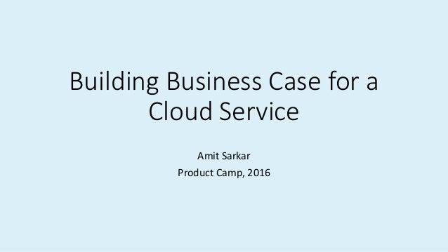 Building Business Case for a Cloud Service Amit Sarkar Product Camp, 2016