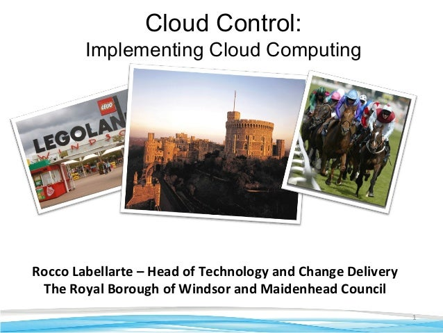 1 Rocco Labellarte – Head of Technology and Change Delivery The Royal Borough of Windsor and Maidenhead Council Cloud Cont...