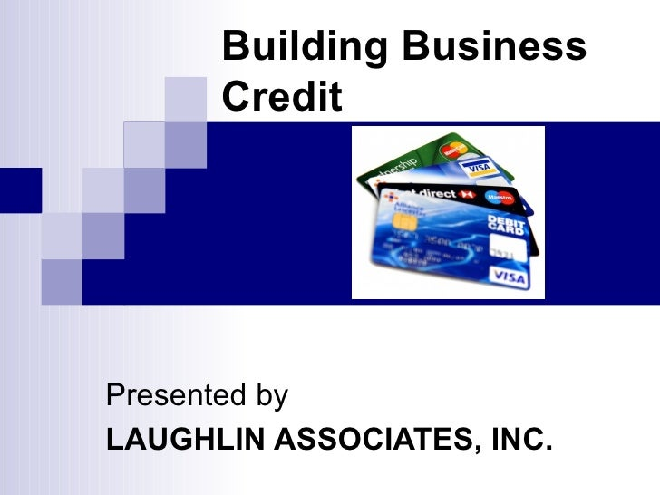 Building Business Credit Presented by LAUGHLIN ASSOCIATES, INC.