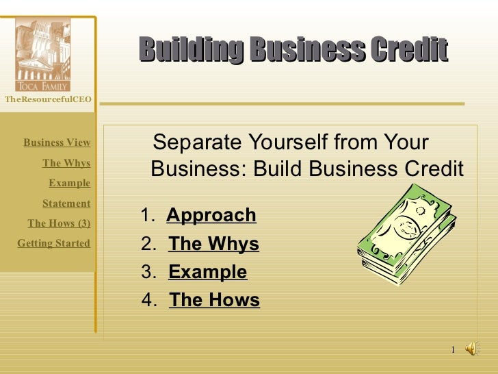 Building Business Credit Separate Yourself from Your Business: Build Business Credit 1.  Approach 2.  The Whys 3.  Example...