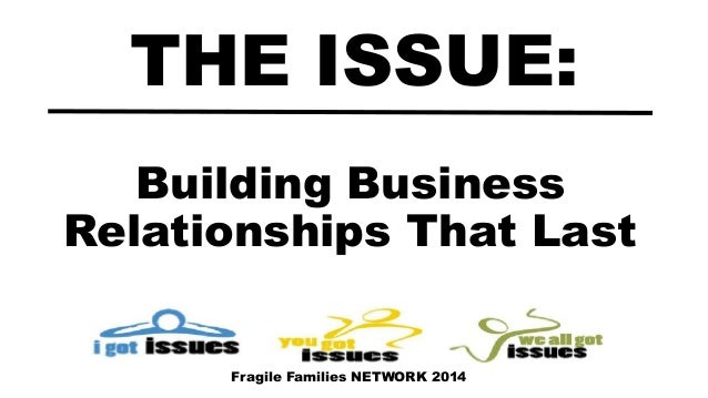 Building Business Relationships That Last THE ISSUE: Fragile Families NETWORK 2014