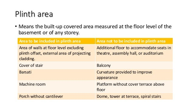 Plinth area • Means the built-up covered area measured at the floor level of the basement or of any storey. Area to be inc...
