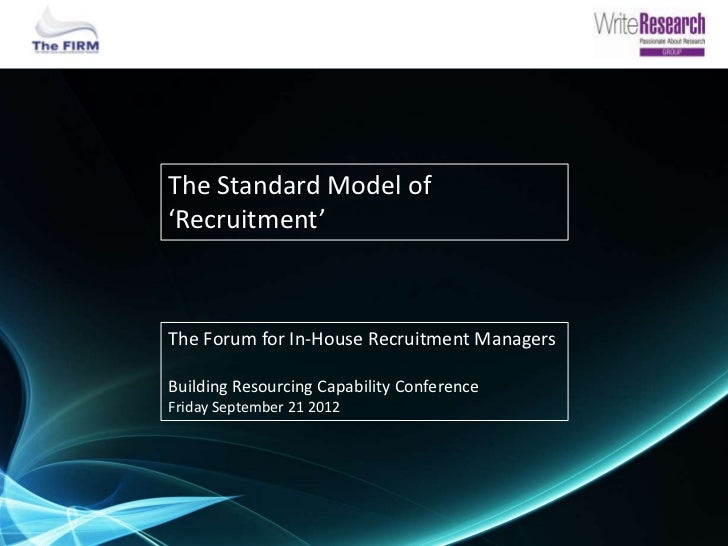 The Standard Model of'Recruitment'The Forum for In-House Recruitment ManagersBuilding Resourcing Capability ConferenceFrid...
