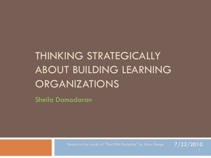 """THINKING STRATEGICALLY ABOUT BUILDING LEARNING ORGANIZATIONS Sheila Damodaran              Based on the works of """"The Fift..."""