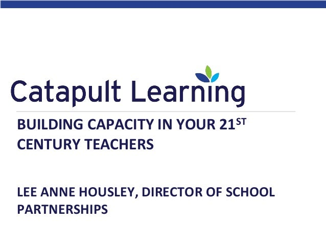 BUILDING CAPACITY IN YOUR 21ST CENTURY TEACHERS LEE ANNE HOUSLEY, DIRECTOR OF SCHOOL PARTNERSHIPS