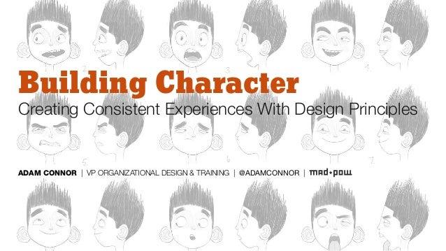 Building Character Creating Consistent Experiences With Design Principles ADAM CONNOR | VP ORGANIZATIONAL DESIGN & TRAININ...