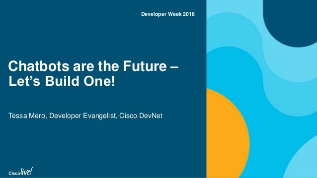 Chatbots are the Future – Let's Build One! Tessa Mero, Developer Evangelist, Cisco DevNet Developer Week 2018