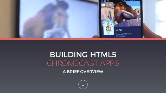 BUILDING HTML5 CHROMECAST APPS A BRIEF OVERVIEW