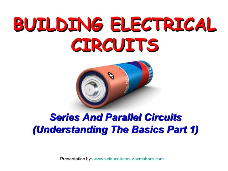 Presentation by:  www.sciencetutors.zoomshare.com   Series And Parallel Circuits (Understanding The Basics Part 1) BUILDIN...
