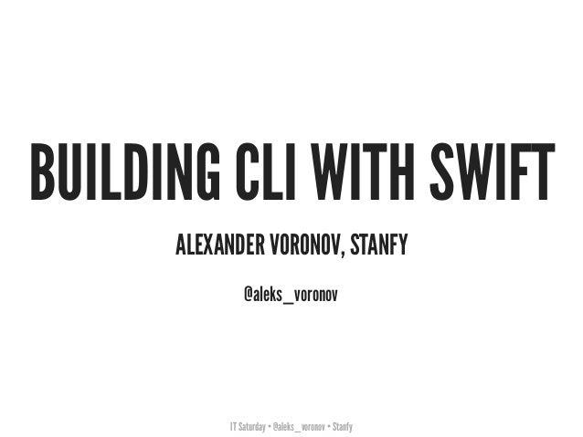 IT Saturday • @aleks_voronov • Stanfy BUILDING CLI WITH SWIFT ALEXANDER VORONOV, STANFY @aleks_voronov