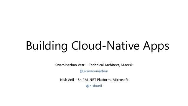 Building Cloud-Native Apps Nish Anil – Sr. PM .NET Platform, Microsoft @nishanil Swaminathan Vetri – Technical Architect, ...