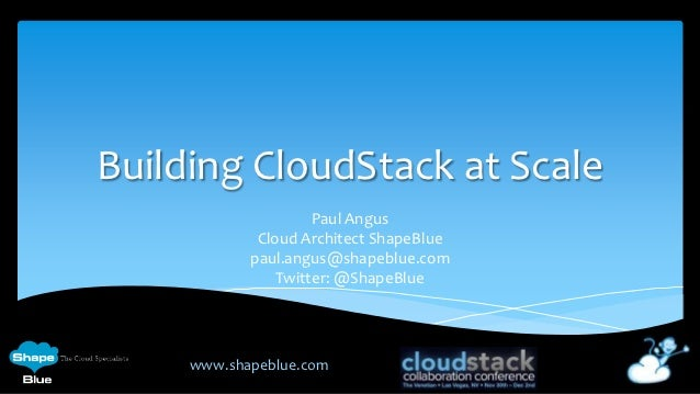Building CloudStack at Scale                     Paul Angus             Cloud Architect ShapeBlue            paul.angus@sh...