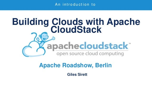 Building Clouds with Apache CloudStack Apache Roadshow, Berlin Giles Sirett A n i n t r o d u c t i o n t o