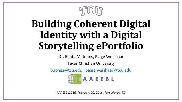 Building Coherent Digital Identity with a Digital Storytelling ePortfolio Dr. Beata M. Jones, Paige Weishaar Texas Christi...