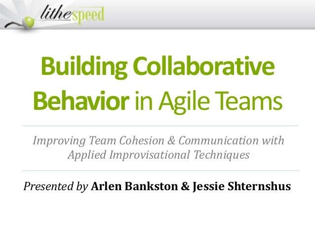 BuildingCollaborative BehaviorinAgileTeams Presented by Arlen Bankston & Jessie Shternshus Improving Team Cohesion & Commu...