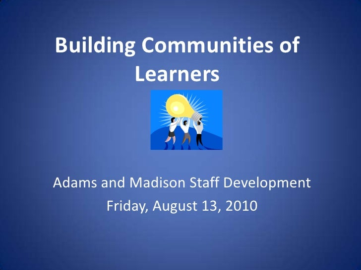 Building Communities of Learners<br />Adams and Madison Staff Development<br />Friday, August 13, 2010<br />